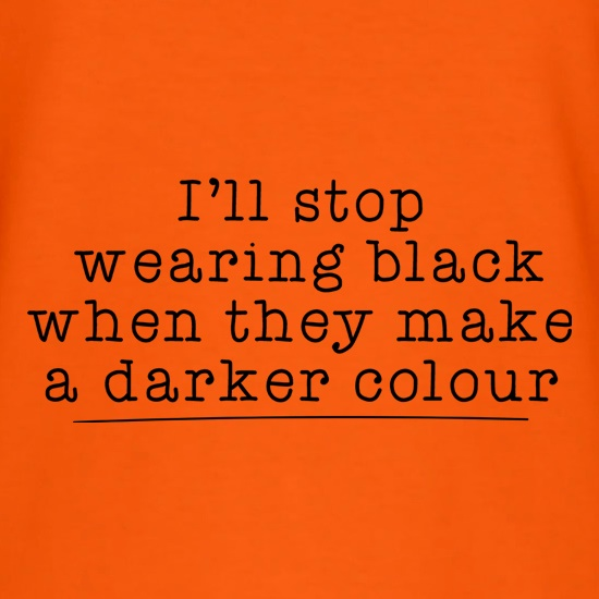 I'll Stop Wearing Black When They Make A Darker Colour t-shirts