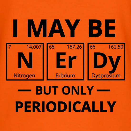 I May be Nerdy, But Only Periodically t-shirts