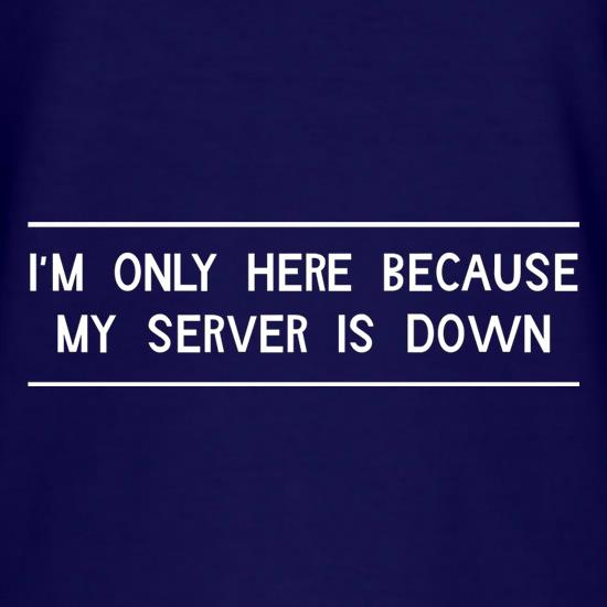 I'm Only Here Because My Server Is Down t-shirts