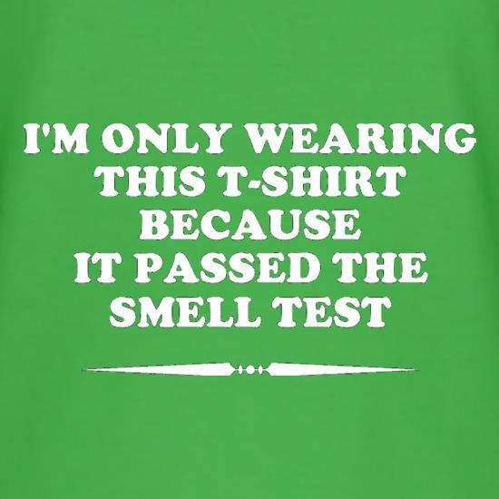 I'm Only Wearing This T-Shirt Because It Passed The Smell Test t-shirts