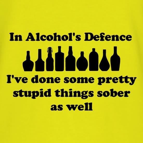 in alcohol's defence,  ive done  some pretty stupid things sober as well t-shirts