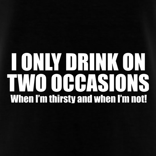 I Only Drink On Two Occassions. When I'm Thirsty And When I'm Not. t-shirts