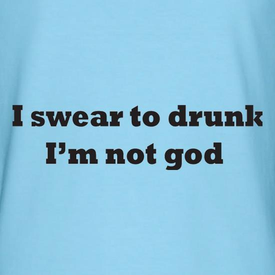 I Swear To Drunk I'm Not God t-shirts
