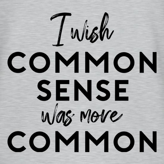 I Wish Common Sense Was More Common t-shirts