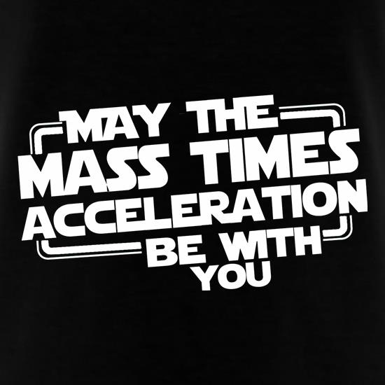 May The Mass Times Acceleration Be With You t-shirts