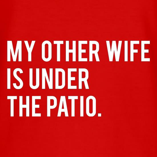 My Other Wife Is Under The Patio t-shirts