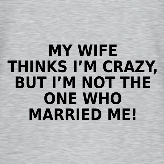 My Wife Thinks I'm Crazy t-shirts
