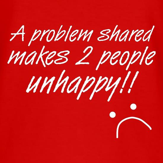 A Problem Shared Makes Two People Unhappy! t-shirts