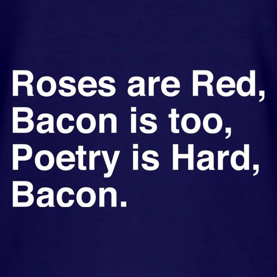 Roses Are Red, Bacon Is Too, Poetry Is Hard, Bacon. t-shirts