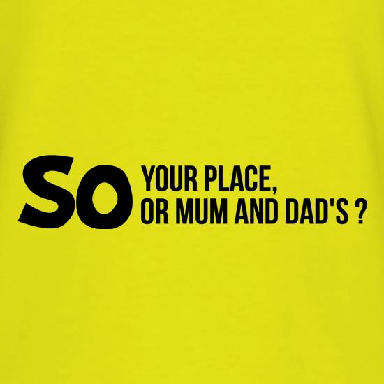 So your place or mum and dad's? t-shirts