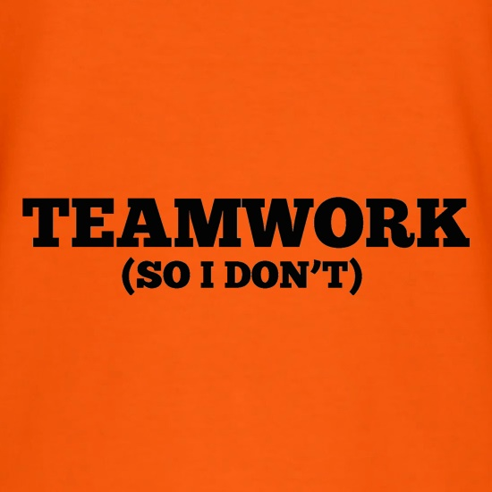 Teamwork (So I Don't) t-shirts