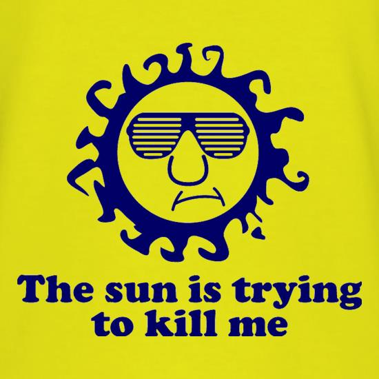The Sun Is Trying To Kill Me t-shirts