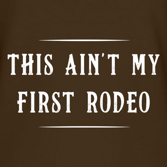 This Ain't My First Rodeo t-shirts