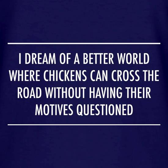 I Dream Of A Better World Where Chickens Can Cross The Road Without Having Their Motives Questioned V-Neck T-Shirts