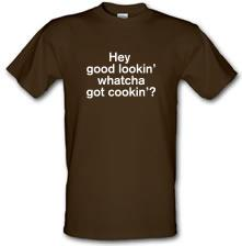 Hey Good Lookin' Whatcha Got Cookin'? t shirt