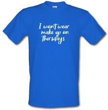I Won't Wear Make Up On Thursdays t shirt