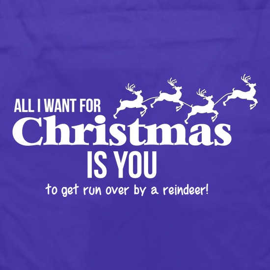 All i want for christmas is you - to get run over by a reindeer t shirt