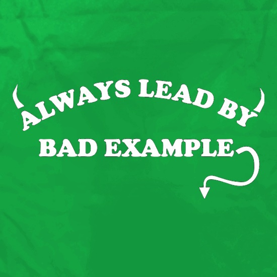 Always Lead By Bad Example t shirt