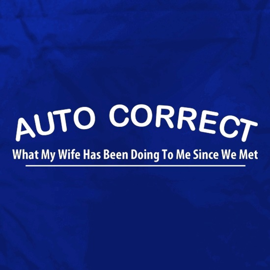 Auto Correct What My Wife Has Been Doing To Me Since We Met t shirt
