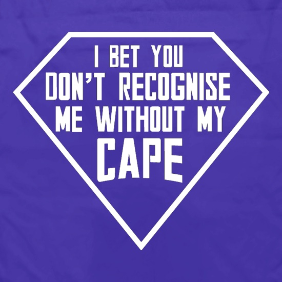 I Bet You Don't Recognise Me Without My Cape t shirt