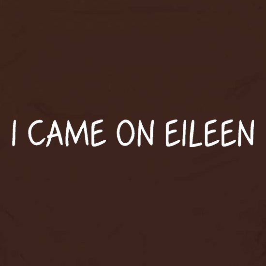 I Came On Eileen t shirt