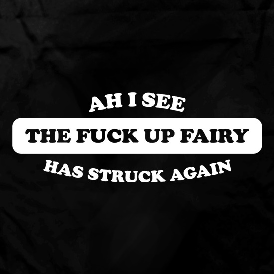 Ahh I see the the f**k up fairy has struck again t shirt