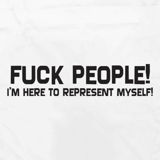 Fuck People I'm Here To Represent Myself t shirt
