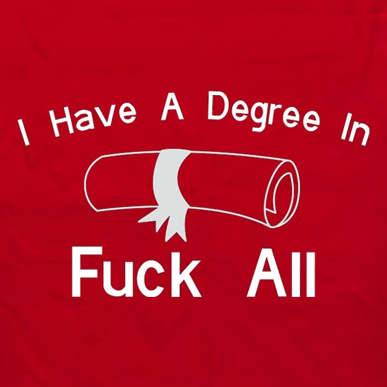 I Have A Degree In Fuck All t shirt