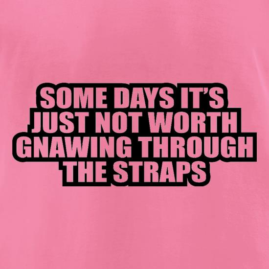 Some Days It's Just Not Worth Gnawing Through The Straps t shirt