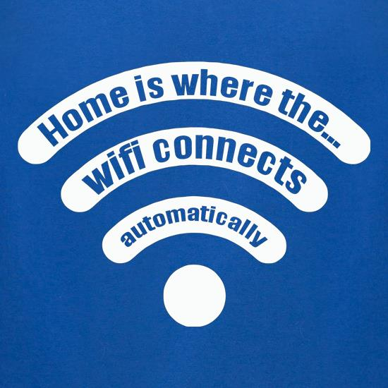 Home Is Where The... Wifi Connects Automatically t shirt