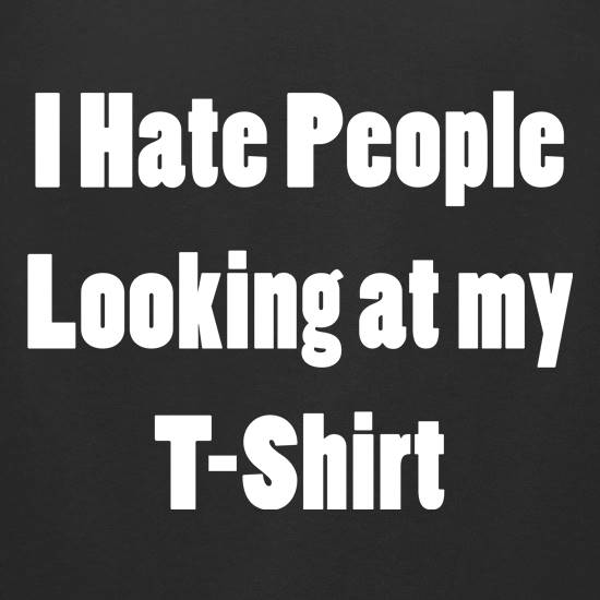 I Hate People Looking at my T-Shirt t shirt