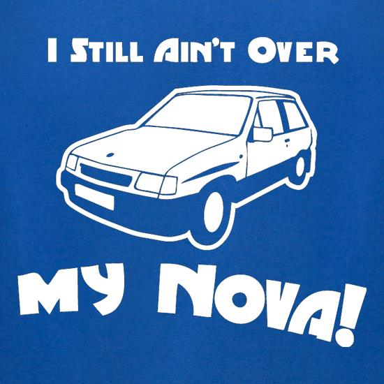 I Still Ain't Over My Nova! t shirt