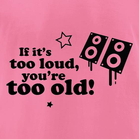 If It's Too Loud, You're Too Old t shirt