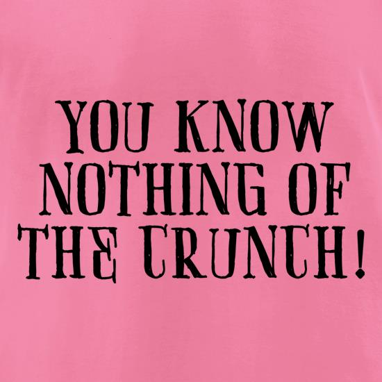 You Know Nothing Of The Crunch t shirt
