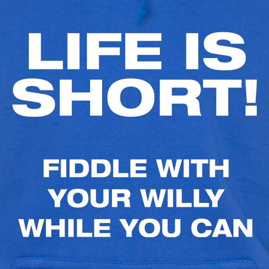 Life is short! Fiddle with your willy while you can t shirt
