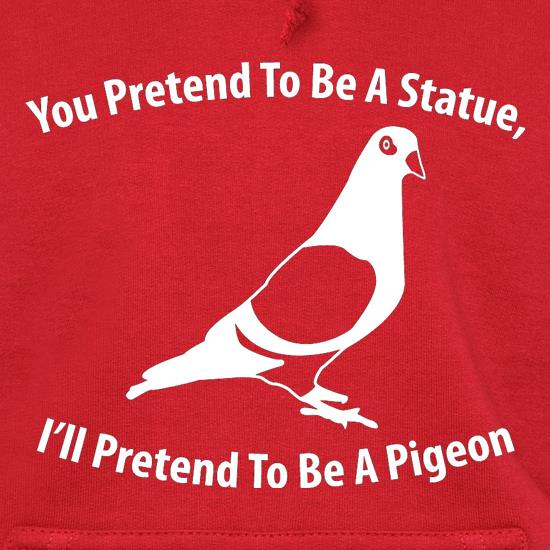 You Pretend To Be A Statue, I'll Pretend To Be A Pigeon t shirt