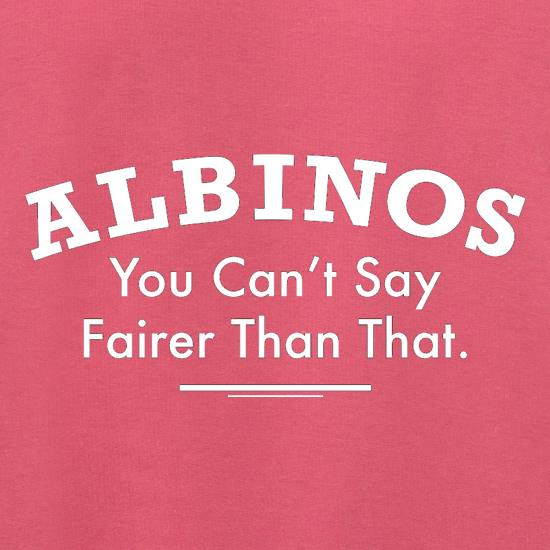 Albinos You Can't Say Fairer Than That t shirt