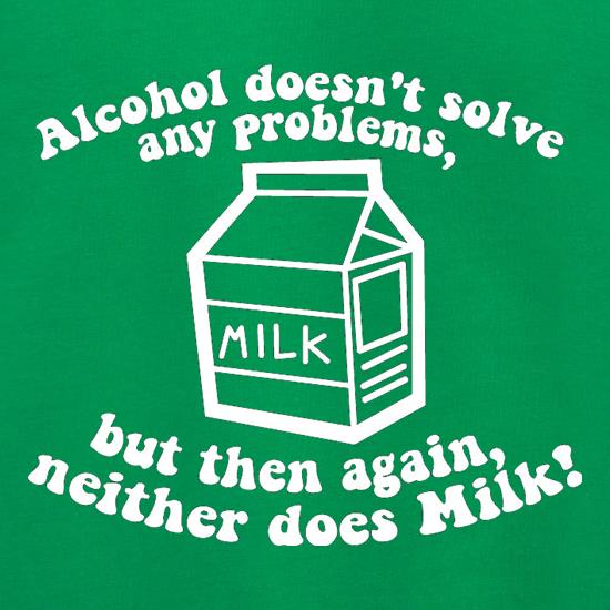 Alcohol Doesn't Solve Any Problems, But Then Again. Neither Does Milk! t shirt