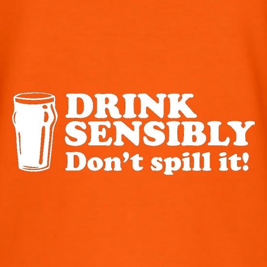 Drink Sensibly, Don't Spill It! t shirt