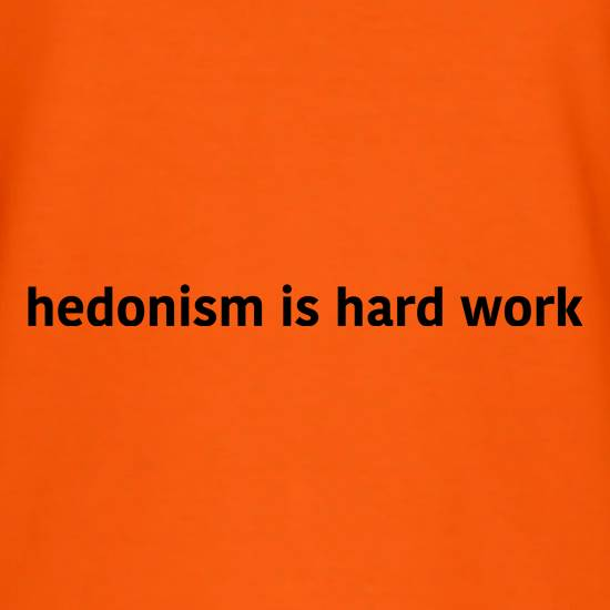 Hedonism Is Hard Work t shirt