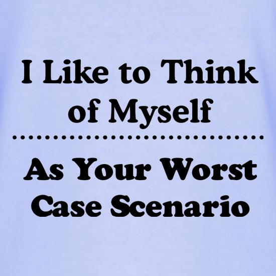 I like to think of myself as your worst case scenario t shirt