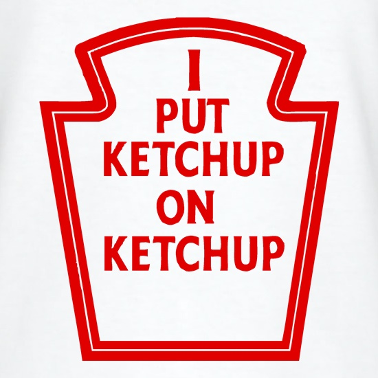 I Put Ketchup On Ketchup t shirt