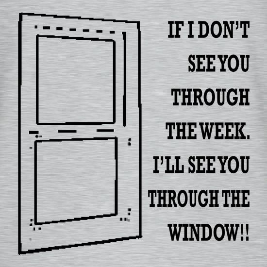 If I don't see you through the week. I'll see you through the window t shirt