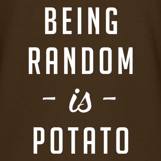 Being Random Is Potato t shirt
