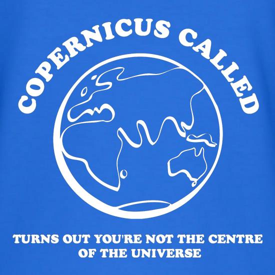 Copernicus called, turns out you're not the centre of the universe t shirt