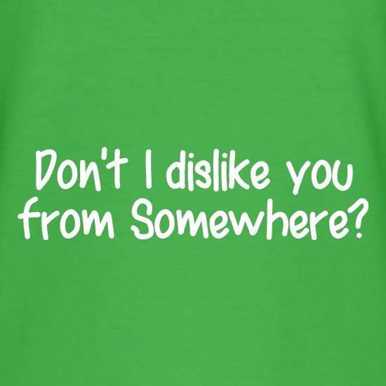 Don't I dislike you from somewhere? t shirt