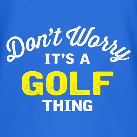 Don't Worry It's A Golf Thing t shirt