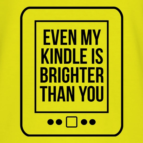 even my kindle is brighter than you t shirt