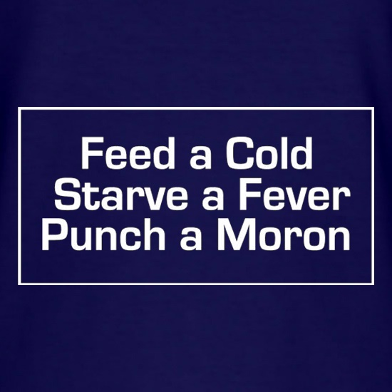 Feed A Cold Starve A Fever Punch A Moron t shirt