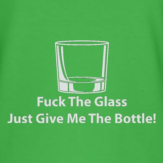 Fuck The Glass Just Give Me The Bottle t shirt